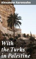 With the Turks in Palestine - Alexander Aaronsohn