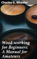 Wood-working for Beginners: A Manual for Amateurs - Charles G. Wheeler
