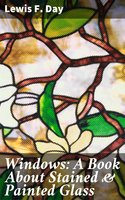 Windows: A Book About Stained & Painted Glass - Lewis F. Day