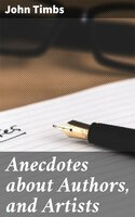Anecdotes about Authors, and Artists - John Timbs
