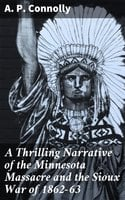 A Thrilling Narrative of the Minnesota Massacre and the Sioux War of 1862-63 - A. P. Connolly