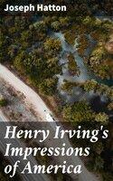 Henry Irving's Impressions of America - Joseph Hatton