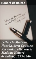 Letters to Madame Hanska, born Countess Rzewuska, afterwards Madame Honoré de Balzac, 1833-1846 - Honoré de Balzac