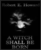 A Witch Shall Be Born - Robert E. Howard