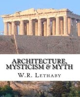 Architecture, Mysticism and Myth - W. R. Lethaby