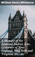 A Memoir of Sir Edmund Andros, Knt., Governor of New England, New York and Virginia, &c., &c - William Henry Whitmore