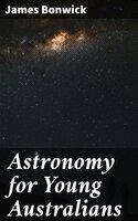 Astronomy for Young Australians - James Bonwick