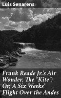 "Frank Reade Jr.'s Air Wonder, The ""Kite""; Or, A Six Weeks' Flight Over the Andes - Luis Senarens"