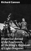 Historical Record of the Fourteenth, or the King's, Regiment of Light Dragoons - Richard Cannon
