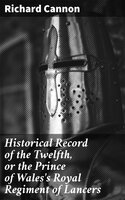 Historical Record of the Twelfth, or the Prince of Wales's Royal Regiment of Lancers - Richard Cannon
