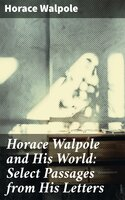Horace Walpole and His World: Select Passages from His Letters - Horace Walpole