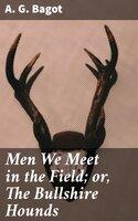 Men We Meet in the Field; or, The Bullshire Hounds - A. G. Bagot