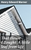 That House I Bought: A little leaf from life - Henry Edward Warner