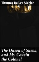 The Queen of Sheba, and My Cousin the Colonel - Thomas Bailey Aldrich