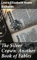 The Silver Crown: Another Book of Fables - Laura Elizabeth Howe Richards