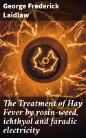 The Treatment of Hay Fever by rosin-weed, ichthyol and faradic electricity - George Frederick Laidlaw