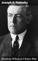 Woodrow Wilson as I Know Him - Joseph P. Tumulty
