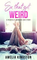 So, That Got Weird - Amelia Kingston