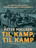 Til kamp, til kamp. En sønderjysk soldats oplevelser under verdenskrigen - Peter Poulsen