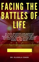 Facing the Battles of Life: 21 Daily Devotions and Powerful Prayers to Ensure Breakthrough, Healing and Total Protection - Dr. Olusola Coker