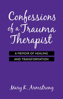 Confessions of a Trauma Therapist - Mary K. Armstrong