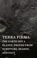 Terra Firma: the Earth Not a Planet, Proved from Scripture, Reason, and Fact - David Wardlaw Scott