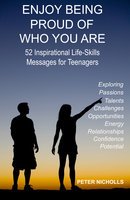 Enjoy Being Proud of Who You Are: 52 Inspirational Life-Skills Messages for Teenagers - Peter Nicholls
