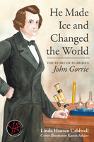 He Made Ice and Changed the World: The Story of Florida's John Gorrie - Linda Caldwell