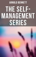 Arnold Bennett: The Self-Management Series - Arnold Bennett