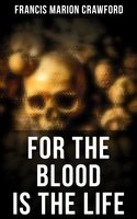 For the Blood Is the Life - Francis Marion Crawford