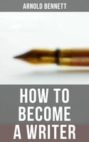How to Become a Writer - Arnold Bennett
