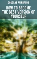 How to Become the Best Version of Yourself - Douglas Fairbanks