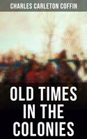Old Times in the Colonies - Charles Carleton Coffin