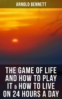 The Game of Life and How to Play It & How to Live on 24 Hours a Day - Arnold Bennett