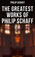 The Greatest Works of Philip Schaff - Philip Schaff