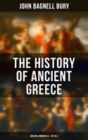 The History of Ancient Greece: 3rd millennium B.C. - 323 B.C. - John Bagnell Bury