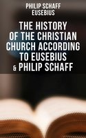 The History of the Christian Church According to Eusebius & Philip Schaff - Eusebius, Philip Schaff