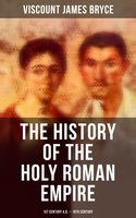 The History of the Holy Roman Empire: 1st Century A.D. - 19th Century - Viscount James Bryce