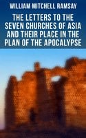 The Letters to the Seven Churches of Asia and Their Place in the Plan of the Apocalypse - William Mitchell Ramsay