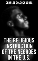 The Religious Instruction of the Negroes in the U.S. - Charles Colcock Jones