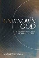 The Unknown God: A Journey with Jesus from East to West - Mathew P. John