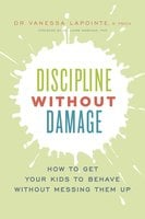Discipline Without Damage: How to Get Your Kids to Behave Without Messing Them Up - Vanessa Lapointe
