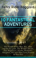 10 Fantastical Adventures: The People of the Mist, She, Allan and the Ice-gods, The World's Desire, Eric Brighteyes, Ayesha, Wisdom's Daughter, She and Allan, Love Eternal & Heu-Heu - Henry Rider Haggard