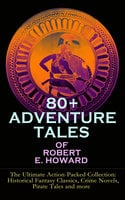80+ Adventure Tales of Robert E. Howard - The Ultimate Action-Packed Collection: Historical Fantasy Classics, Crime Novels, Pirate Tales and more - Robert E. Howard