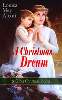 A Christmas Dream & Other Christmas Stories by Louisa May Alcott - Louisa May Alcott