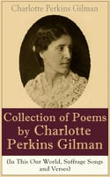 A Collection of Poems by Charlotte Perkins Gilman (In This Our World, Suffrage Songs and Verses) - Charlotte Perkins Gilman