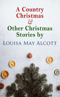A Country Christmas & Other Christmas Stories by Louisa May Alcott - Louisa May Alcott