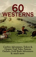 60 WESTERNS: Cowboy Adventures, Yukon & Oregon Trail Tales, Famous Outlaws, Gold Rush Adventures - Zane Grey, Jack London, James Fenimore Cooper, Washington Irving, Mark Twain, Max Brand, O. Henry, Willa Cather, Stephen Crane, Grace Livingston Hill, R.M. Ballantyne, Robert W. Chambers, Robert E. Howard, James Oliver Curwood, Bret Harte, Owen Wister, Dane Coolidge, B.M. Bower, Andy Adams, Jackson Gregory, Charles Alden Seltzer, J. Allan Dunn, Frederic Homer Balch, Marah Ellis Ryan, Emerson Hough, Frederic Remington, Will Lillibridge, Forrestine C. Hooker, Frank H. Spearman, Charles Siringo