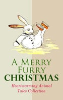 A Merry Furry Christmas: Heartwarming Animal Tales Collection - Charles Dickens, Hugh Lofting, L. Frank Baum, Kenneth Grahame, Anna Sewell, Beatrix Potter, E.T.A. Hoffmann, Walter Crane, Eugene Field, Amy Ella Blanchard, Margery Williams, Samuel McChord Crothers, Frances Browne, Mary E. Wilkins Freeman, John Punnett Peters, Elizabeth Stuart Phelps Ward, Archibald Beresford Sullivan