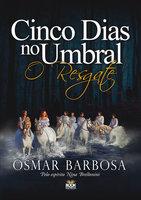 Cinco Dias no Umbral - O Resgate - Osmar Barbosa